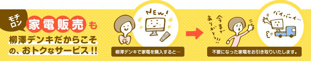 モチロン家電販売も柳澤デンキだからこその、おトクなサービス!!柳澤デンキで家電を購入すると...不要になった家電をお引き取りいたします。